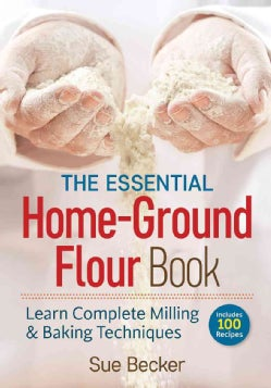 The Essential Home-Ground Flour Book: Learn Complete Milling & Baking Techniques (Paperback)