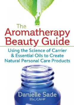 The Aromatherapy Beauty Guide: Using the Science of Carrier & Essential Oils to Create Natural Personal Care Prod... (Paperback)