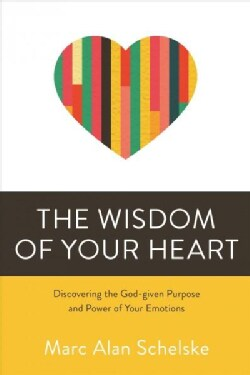 The Wisdom of Your Heart: Discovering the God-given Purpose and Power of Your Emotions (Paperback)