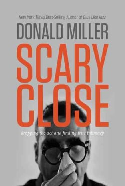 Scary Close: Dropping the Act and Finding True Intimacy (Hardcover)