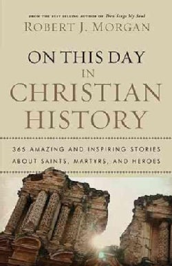 On This Day in Christian History: 365 Amazing and Inspiring Stories About Saints, Martyrs, and Heroes (Paperback)