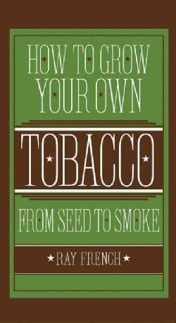 How to Grow Your Own Tobacco: From Seed to Smoke (Hardcover)