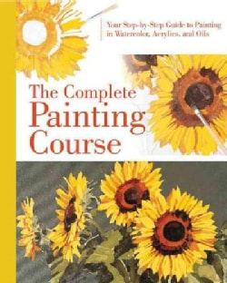 The Complete Painting Course: Your Step-by-Step Guide to Painting in Watercolor, Acrylics, and Oils (Hardcover)