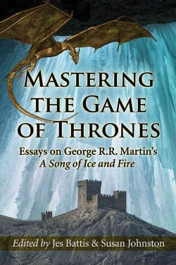 Mastering the Game of Thrones: Essays on George R. R. Martin's A Song of Fire and Ice (Paperback)