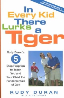 In Every Kid There Lurks a Tiger: Rudy Duran's 5-Step Program to Teach You and Your Child the Fundamentals of Golf (Hardcover)