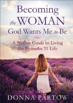 Becoming the Woman God Wants Me to Be: A 90-Day Guide to Living the Proverbs 31 Life (Paperback)
