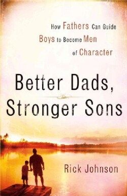 Better Dads, Stronger Sons: How Fathers Can Guide Boys to Become Men of Character (Paperback)