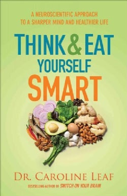 Think and Eat Yourself Smart: A Neuroscientific Approach to a Sharper Mind and Healthier Life (Hardcover)