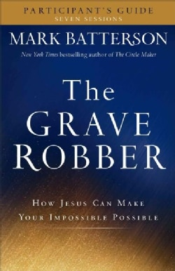 The Grave Robber Participant's Guide: How Jesus Can Make Your Impossible Possible: Seven Sessions (Paperback)