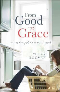 From Good to Grace: Letting Go of the Goodness Gospel (Paperback)