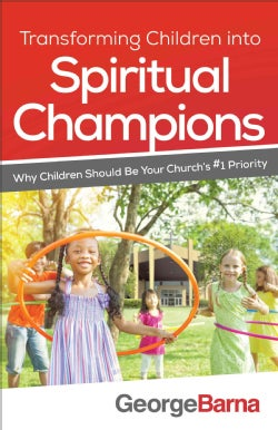 Transforming Children into Spiritual Champions: Why Children Should Be Your Church's #1 Priority (Paperback)