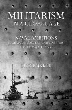 Militarism in a Global Age: Naval Ambitions in Germany and the United States Before World War I (Hardcover)