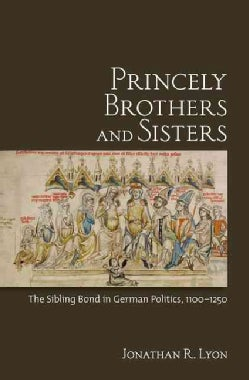 Princely Brothers and Sisters: The Sibling Bond in German Politics, 1100-1250 (Hardcover)