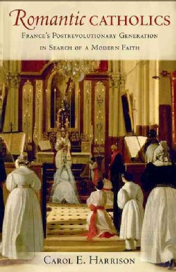 Romantic Catholics: France's Postrevolutionary Generation in Search of a Modern Faith (Hardcover)