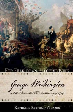 For Fear of an Elective King: George Washington and the Presidential Title Controversy of 1789 (Hardcover)