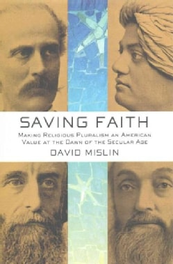 Saving Faith: Making Religious Pluralism an American Value at the Dawn of the Secular Age (Hardcover)