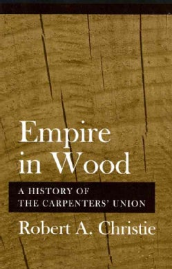 Empire in Wood: A History of the Carpenters' Union (Paperback)