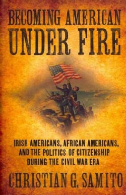 Becoming American Under Fire: Irish Americans, African Americans, and the Politics of Citizenship During the Civi... (Paperback)