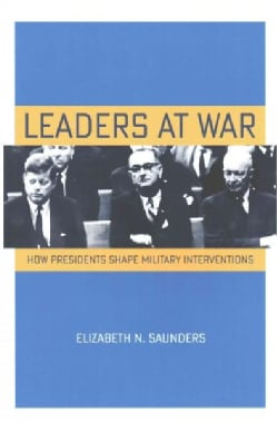 Leaders at War: How Presidents Shape Military Interventions (Paperback)