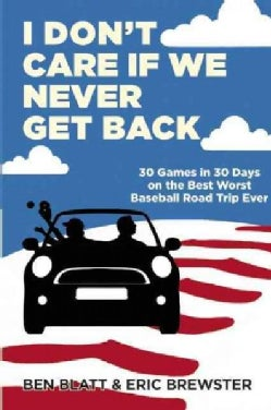 I Don't Care If We Never Get Back: 30 Games in 30 Days on the Best Worst Baseball Road Trip Ever (Paperback)