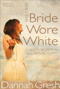 And the Bride Wore White: Seven Secrets to Sexual Purity (Paperback)