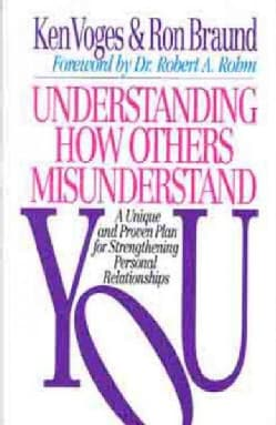 Understanding How Others Misunderstand You: A Unique and Proven Plan for Strengthening Personal Relationships (Paperback)
