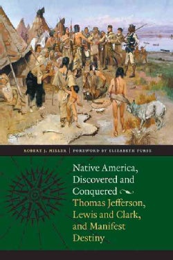Native America, Discovered and Conquered: Thomas Jefferson, Lewis & Clark, and Manifest Destiny (Paperback)