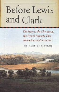 Before Lewis and Clark: The Story of the Chouteaus, the French Dynasty That Ruled America's Frontier (Paperback)