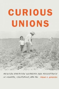 Curious Unions: Mexican American Workers and Resistance in Oxnard, California, 1898-1961 (Hardcover)