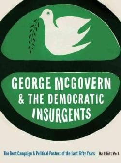 George McGovern and the Democratic Insurgents: The Best Campaign and Political Posters of the Last Fifty Years (Paperback)