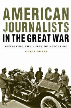 American Journalists in the Great War: Rewriting the Rules of Reporting (Hardcover)