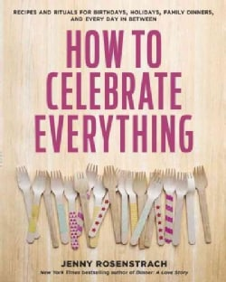 How to Celebrate Everything: Recipes and Rituals for Birthdays, Holidays, Family Dinners, and Every Day in Between (Hardcover)