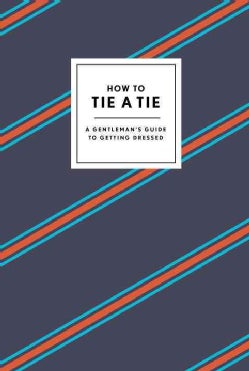 How to Tie a Tie: A Gentleman's Guide to Getting Dressed (Hardcover)