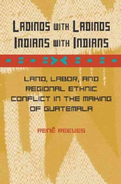Ladinos With Ladinos, Indians With Indians: Land, Labor, And Regional Ethnic Conflict in the Making of Guatemala (Hardcover)