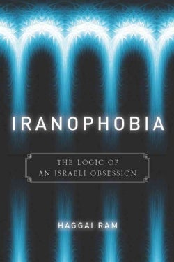 Iranophobia: The Logic of an Israeli Obsession (Hardcover)