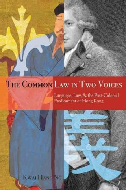 The Common Law in Two Voices: Language, Law, and the Postcolonial Dilemma in Hong Kong (Hardcover)