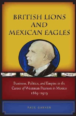 British Lions and Mexican Eagles: Business, Politics, and Empire in the Career of Weetman Pearson in Mexico, 1889... (Hardcover)