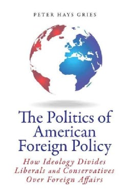 The Politics of American Foreign Policy: How Ideology Divides Liberals and Conservatives over Foreign Affairs (Hardcover)