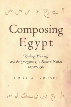 Composing Egypt: Reading, Writing, and the Emergence of a Modern Nation, 1870-1930 (Hardcover)