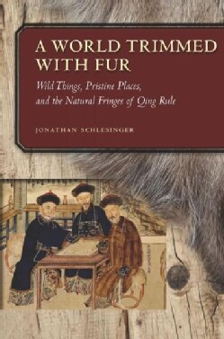 A World Trimmed With Fur: Wild Things, Pristine Places, and the Natural Fringes of Qing Rule (Hardcover)