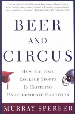 Beer and Circus: How Big-Time College Sports Is Crippling Undergraduate Education (Paperback)