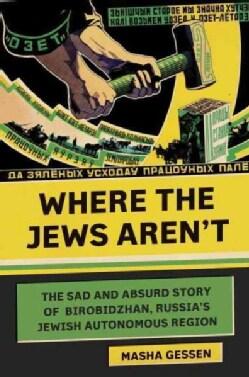 Where the Jews Aren't: The Sad and Absurd Story of Birobidzhan, Russia's Jewish Autonomous Region (Hardcover)