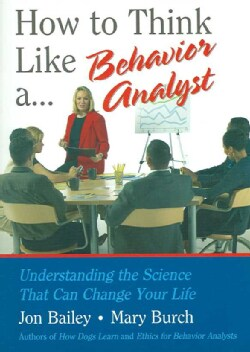 How to Think Like A... Behavior Analyst: Understanding the Science That Can Change Your Life (Paperback)