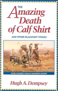 The Amazing Death of Calf Shirt and Other Blackfoot Stories: Three Hundred Years of Blackfoot History (Paperback)