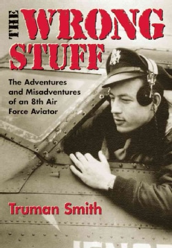 The Wrong Stuff: The Adventure and Misadventures of an 8th Air Force Aviator (Paperback)
