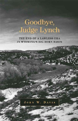 Goodbye, Judge Lynch: The End of a Lawless Era in Wyoming's Big Horn Basin (Paperback)