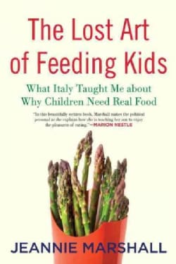 The Lost Art of Feeding Kids: What Italy Taught Me About Why Children Need Real Food (Paperback)