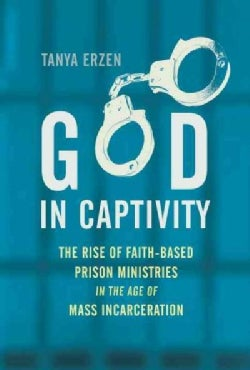 God in Captivity: The Rise of Faith-Based Prison Ministries in the Age of Mass Incarceration (Hardcover)