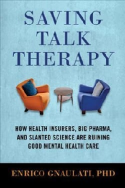 Saving Talk Therapy: How Health Insurers, Big Pharma, and Slanted Science Are Ruining Good Mental Health Care (Hardcover)