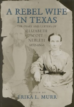 A Rebel Wife in Texas: The Diary and Letters of Elizabeth Scott Neblett, 1852-1864 (Hardcover)